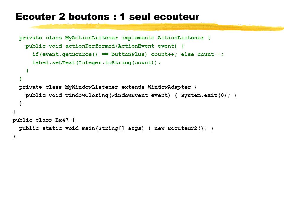 Ecouter 2 boutons : 1 seul ecouteur private class MyActionListener implements ActionListener { public void actionPerformed(ActionEvent event) { if(event.getSource() == buttonPlus) count++; else count--; label.setText(Integer.toString(count)); } private class MyWindowListener extends WindowAdapter { public void windowClosing(WindowEvent event) { System.exit(0); } } public class Ex47 { public static void main(String[] args) { new Ecouteur2(); } }