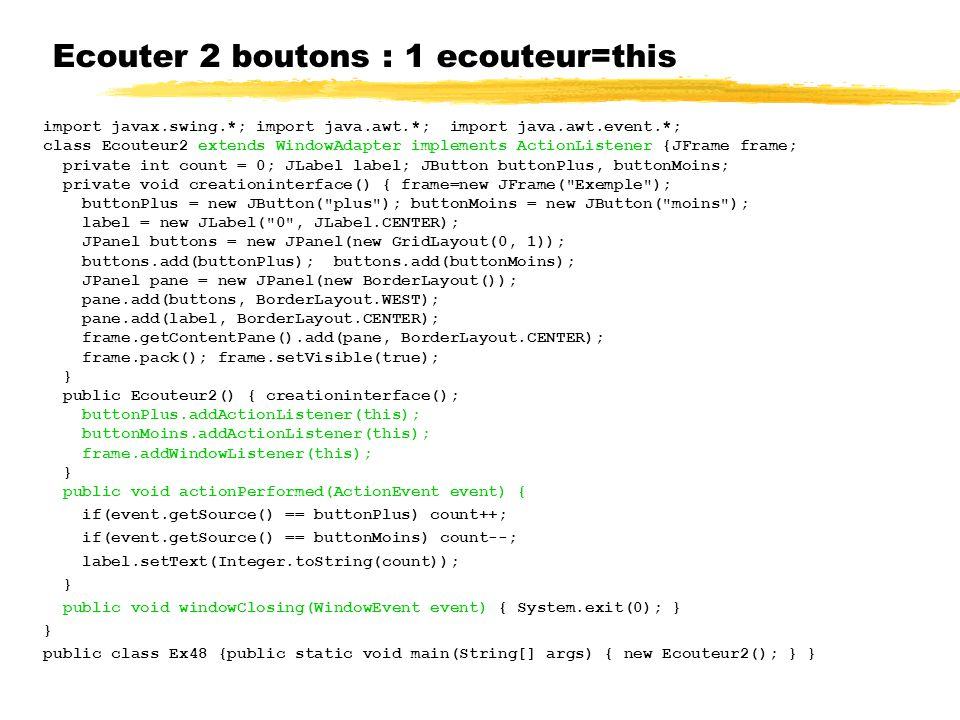 Ecouter 2 boutons : 1 ecouteur=this import javax.swing.*; import java.awt.*; import java.awt.event.*; class Ecouteur2 extends WindowAdapter implements ActionListener {JFrame frame; private int count = 0; JLabel label; JButton buttonPlus, buttonMoins; private void creationinterface() { frame=new JFrame( Exemple ); buttonPlus = new JButton( plus ); buttonMoins = new JButton( moins ); label = new JLabel( 0 , JLabel.CENTER); JPanel buttons = new JPanel(new GridLayout(0, 1)); buttons.add(buttonPlus); buttons.add(buttonMoins); JPanel pane = new JPanel(new BorderLayout()); pane.add(buttons, BorderLayout.WEST); pane.add(label, BorderLayout.CENTER); frame.getContentPane().add(pane, BorderLayout.CENTER); frame.pack(); frame.setVisible(true); } public Ecouteur2() { creationinterface(); buttonPlus.addActionListener(this); buttonMoins.addActionListener(this); frame.addWindowListener(this); } public void actionPerformed(ActionEvent event) { if(event.getSource() == buttonPlus) count++; if(event.getSource() == buttonMoins) count--; label.setText(Integer.toString(count)); } public void windowClosing(WindowEvent event) { System.exit(0); } } public class Ex48 {public static void main(String[] args) { new Ecouteur2(); } }