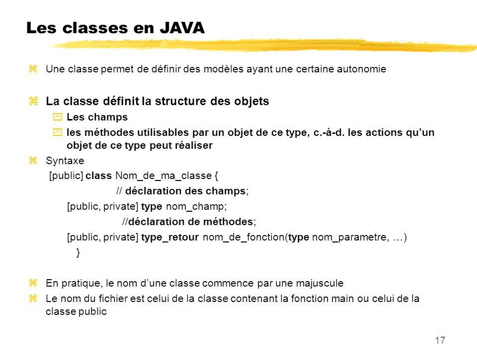 Les classes en JAVA Une classe permet de définir des modèles ayant une certaine autonomie La classe définit la structure des objets Les champs les méthodes utilisables par un objet de ce type, c.-à-d.