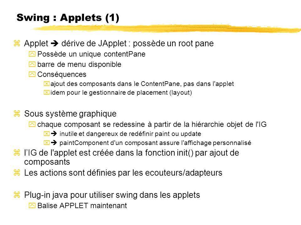 Swing : Applets (1) Applet dérive de JApplet : possède un root pane Possède un unique contentPane barre de menu disponible Conséquences ajout des composants dans le ContentPane, pas dans l applet idem pour le gestionnaire de placement (layout) Sous système graphique chaque composant se redessine à partir de la hiérarchie objet de l IG inutile et dangereux de redéfinir paint ou update paintComponent d un composant assure l affichage personnalisé lIG de l applet est créée dans la fonction init() par ajout de composants Les actions sont définies par les ecouteurs/adapteurs Plug-in java pour utiliser swing dans les applets Balise APPLET maintenant