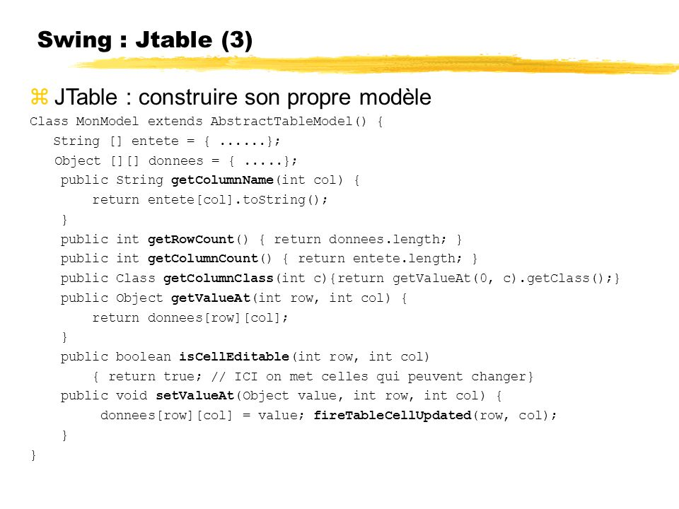 Swing : Jtable (3) JTable : construire son propre modèle Class MonModel extends AbstractTableModel() { String [] entete = {......}; Object [][] donnees = {.....}; public String getColumnName(int col) { return entete[col].toString(); } public int getRowCount() { return donnees.length; } public int getColumnCount() { return entete.length; } public Class getColumnClass(int c){return getValueAt(0, c).getClass();} public Object getValueAt(int row, int col) { return donnees[row][col]; } public boolean isCellEditable(int row, int col) { return true; // ICI on met celles qui peuvent changer} public void setValueAt(Object value, int row, int col) { donnees[row][col] = value; fireTableCellUpdated(row, col); }