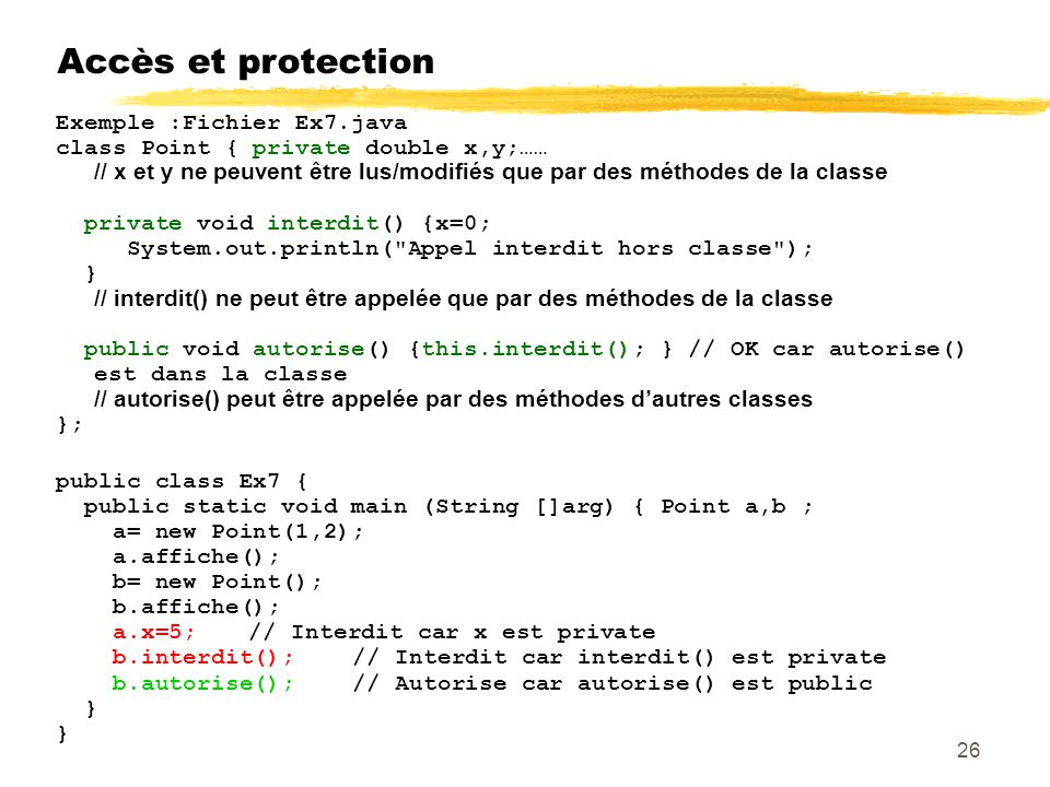 Accès et protection Exemple :Fichier Ex7.java class Point { private double x,y;…… / / x et y ne peuvent être lus/modifiés que par des méthodes de la classe private void interdit() {x=0; System.out.println( Appel interdit hors classe ); } // interdit() ne peut être appelée que par des méthodes de la classe public void autorise() {this.interdit(); } // OK car autorise() est dans la classe // autorise() peut être appelée par des méthodes dautres classes }; public class Ex7 { public static void main (String []arg) { Point a,b ; a= new Point(1,2); a.affiche(); b= new Point(); b.affiche(); a.x=5;// Interdit car x est private b.interdit(); // Interdit car interdit() est private b.autorise(); // Autorise car autorise() est public } 26