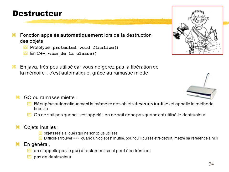 Destructeur Fonction appelée automatiquement lors de la destruction des objets Prototype : protected void finalize() En C++, ~nom_de_la_classe() En java, très peu utilisé car vous ne gérez pas la libération de la mémoire : cest automatique, grâce au ramasse miette GC ou ramasse miette : Récupère automatiquement la mémoire des objets devenus inutiles et appelle la méthode finalize On ne sait pas quand il est appelé : on ne sait donc pas quand est utilisé le destructeur Objets inutiles : objets réels alloués qui ne sont plus utilisés Difficile à trouver ==> quand un objet est inutile, pour quil puisse être détruit, mettre sa référence à null En général, on nappelle pas le gc() directement car il peut être très lent pas de destructeur 34