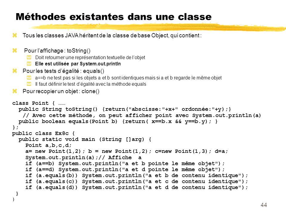 Méthodes existantes dans une classe Tous les classes JAVA héritent de la classe de base Object, qui contient : Pour laffichage : toString() Doit retourner une représentation textuelle de lobjet Elle est utilisée par System.out.println Pour les tests dégalité : equals() a==b ne test pas si les objets a et b sont identiques mais si a et b regarde le même objet Il faut définir le test dégalité avec la méthode equals Pour recopier un objet : clone() class Point { …… public String toString() {return( abscisse: +x+ ordonnée: +y);} // Avec cette méthode, on peut afficher point avec System.out.println(a) public boolean equals(Point b) {return( x==b.x && y==b.y); } }; public class Ex8c { public static void main (String []arg) { Point a,b,c,d; a= new Point(1,2); b = new Point(1,2); c=new Point(1,3); d=a; System.out.println(a);// Affiche a if (a==b) System.out.println( a et b pointe le même objet ); if (a==d) System.out.println( a et d pointe le même objet ); if (a.equals(b)) System.out.println( a et b de contenu identique ); if (a.equals(c)) System.out.println( a et c de contenu identique ); if (a.equals(d)) System.out.println( a et d de contenu identique ); } 44