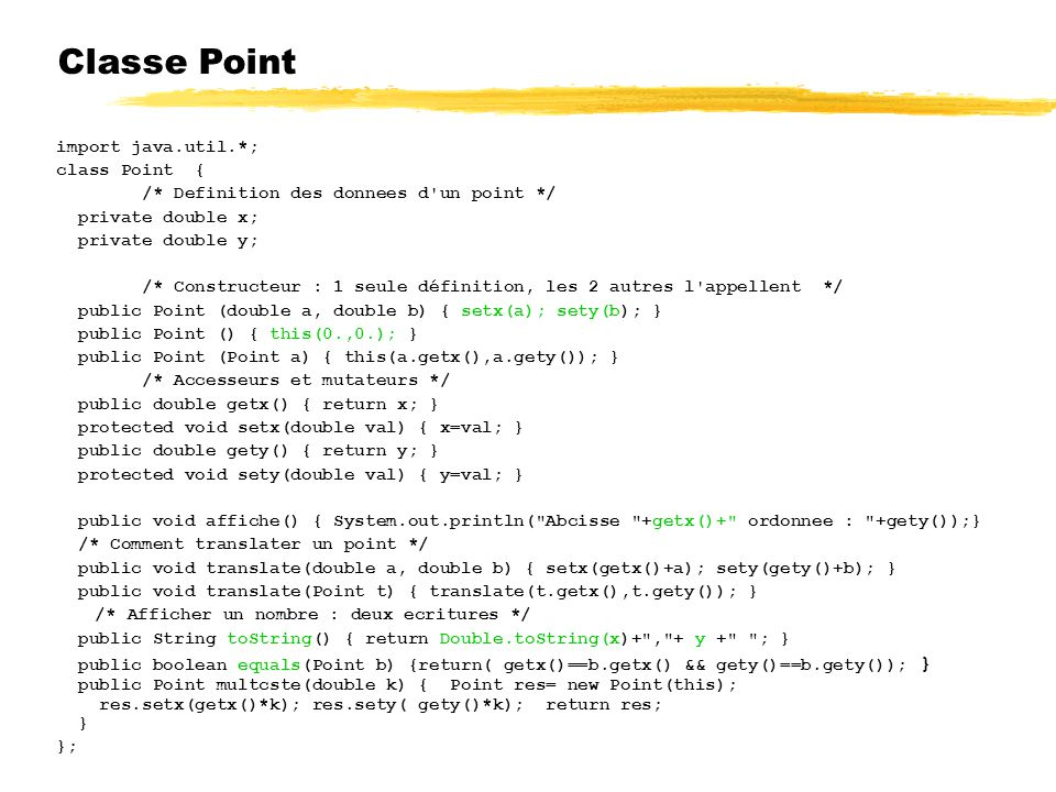 Classe Point import java.util.*; class Point { /* Definition des donnees d un point */ private double x; private double y; /* Constructeur : 1 seule définition, les 2 autres l appellent */ public Point (double a, double b) { setx(a); sety(b); } public Point () { this(0.,0.); } public Point (Point a) { this(a.getx(),a.gety()); } /* Accesseurs et mutateurs */ public double getx() { return x; } protected void setx(double val) { x=val; } public double gety() { return y; } protected void sety(double val) { y=val; } public void affiche() { System.out.println( Abcisse +getx()+ ordonnee : +gety());} /* Comment translater un point */ public void translate(double a, double b) { setx(getx()+a); sety(gety()+b); } public void translate(Point t) { translate(t.getx(),t.gety()); } /* Afficher un nombre : deux ecritures */ public String toString() { return Double.toString(x)+ , + y + ; } public boolean equals(Point b) {return( getx()==b.getx() && gety()==b.gety()); } public Point multcste(double k) { Point res= new Point(this); res.setx(getx()*k); res.sety( gety()*k); return res; } };