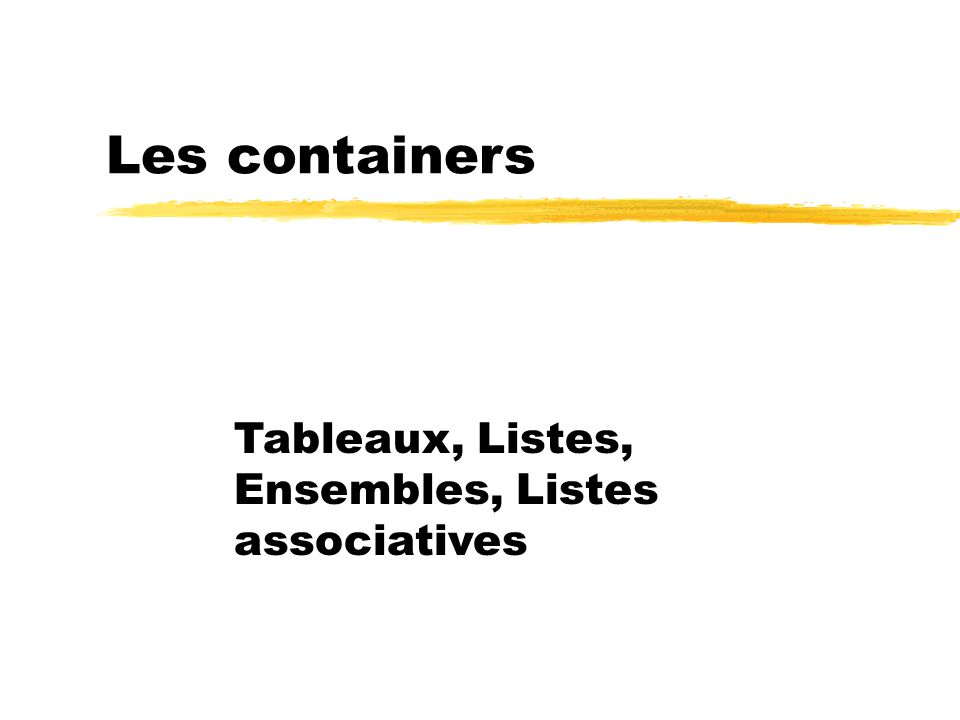 Les containers Tableaux, Listes, Ensembles, Listes associatives