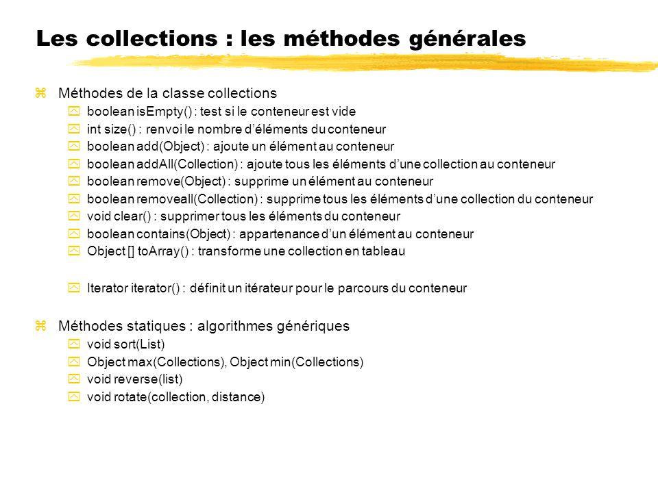 Les collections : les méthodes générales Méthodes de la classe collections boolean isEmpty() : test si le conteneur est vide int size() : renvoi le nombre déléments du conteneur boolean add(Object) : ajoute un élément au conteneur boolean addAll(Collection) : ajoute tous les éléments dune collection au conteneur boolean remove(Object) : supprime un élément au conteneur boolean removeall(Collection) : supprime tous les éléments dune collection du conteneur void clear() : supprimer tous les éléments du conteneur boolean contains(Object) : appartenance dun élément au conteneur Object [] toArray() : transforme une collection en tableau Iterator iterator() : définit un itérateur pour le parcours du conteneur Méthodes statiques : algorithmes génériques void sort(List) Object max(Collections), Object min(Collections) void reverse(list) void rotate(collection, distance)