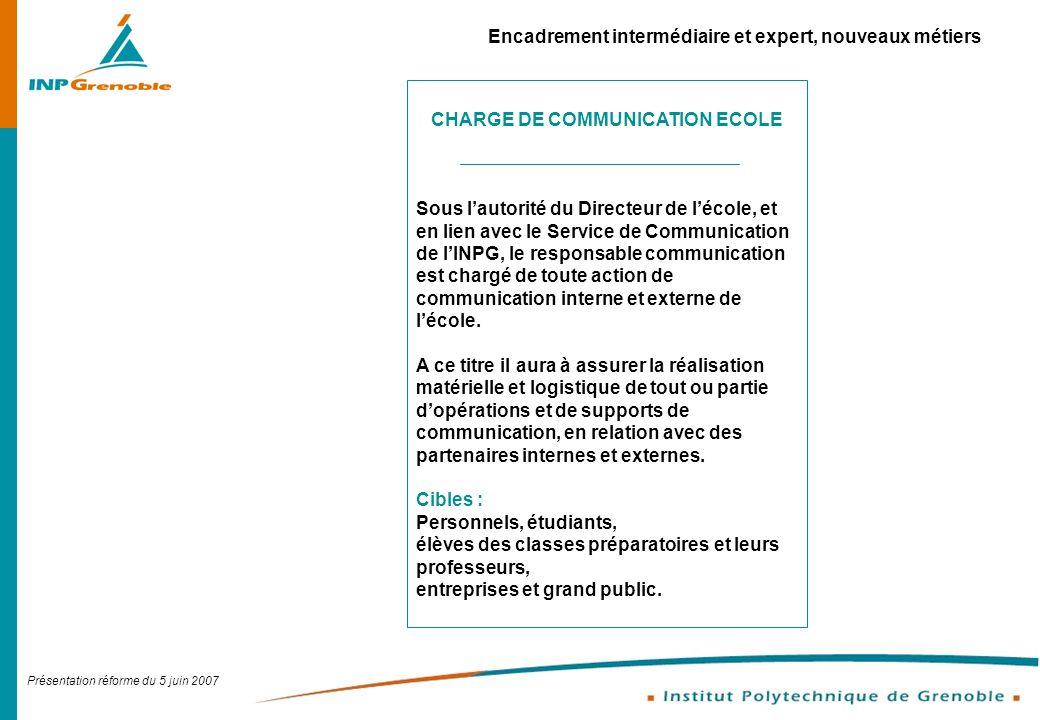 Présentation réforme du 5 juin 2007 Encadrement intermédiaire et expert, nouveaux métiers CHARGE DE COMMUNICATION ECOLE Sous lautorité du Directeur de