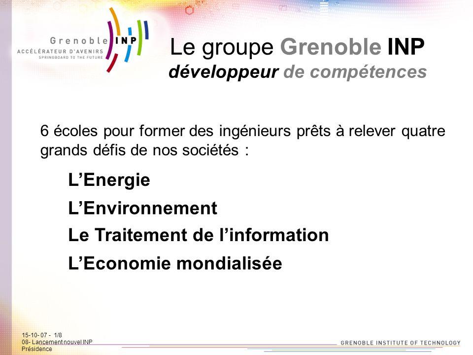 15-10-07 - 1/7 08- Lancement new INP Présidence Le groupe Grenoble INP développeur de compétences 6 écoles pour former des ingénieurs prêts à relever