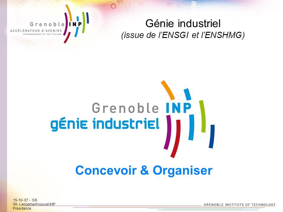 15-10-07 - 5/7 08- Lancement new INP Présidence Génie industriel (issue de lENSGI et lENSHMG) Concevoir & Organiser 15-10- 07 - 5/8 08- Lancement nouv