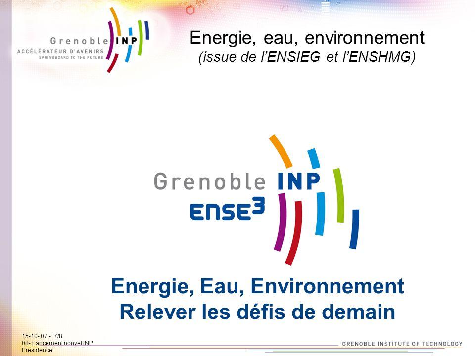 15-10-07 - 7/7 08- Lancement new INP Présidence Energie, eau, environnement (issue de lENSIEG et lENSHMG) Energie, Eau, Environnement Relever les défi