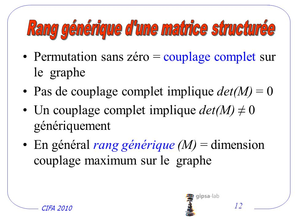 CIFA 2010 12 Permutation sans zéro = couplage complet sur le graphe Pas de couplage complet implique det(M) = 0 Un couplage complet implique det(M) 0 génériquement En général rang générique (M) = dimension couplage maximum sur le graphe