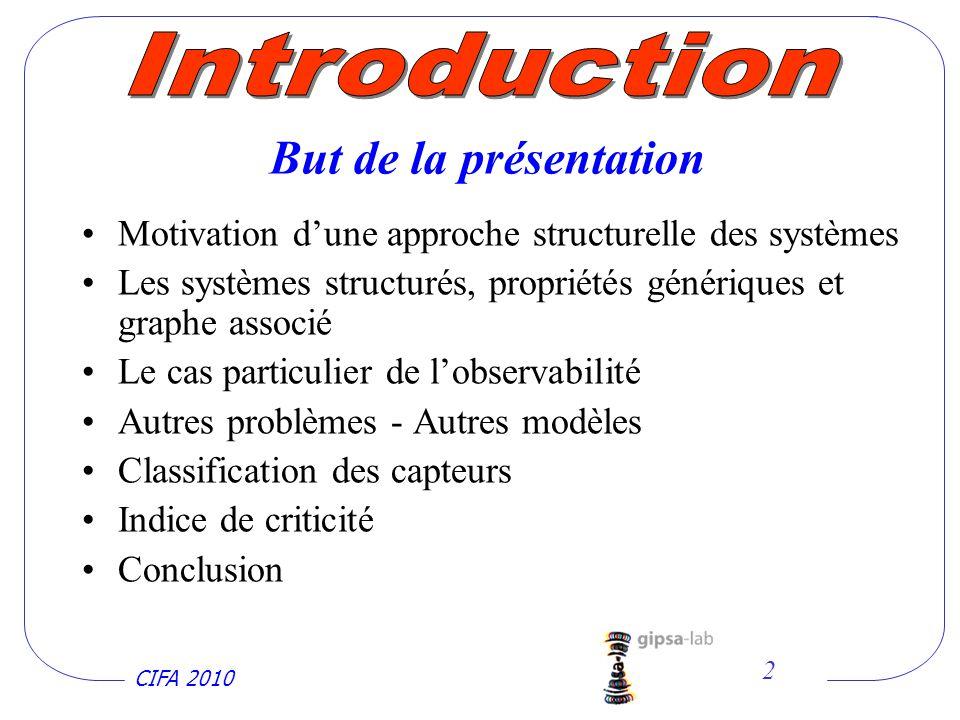 CIFA 2010 2 Motivation dune approche structurelle des systèmes Les systèmes structurés, propriétés génériques et graphe associé Le cas particulier de lobservabilité Autres problèmes - Autres modèles Classification des capteurs Indice de criticité Conclusion But de la présentation