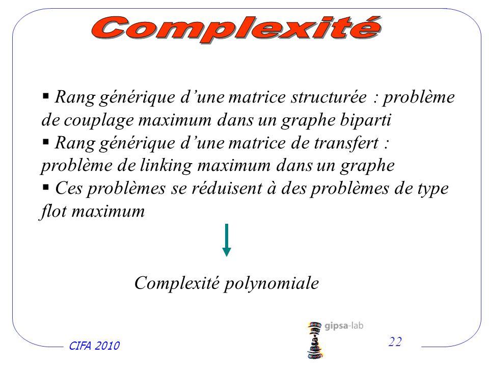 CIFA 2010 22 Rang générique dune matrice structurée : problème de couplage maximum dans un graphe biparti Rang générique dune matrice de transfert : problème de linking maximum dans un graphe Ces problèmes se réduisent à des problèmes de type flot maximum Complexité polynomiale