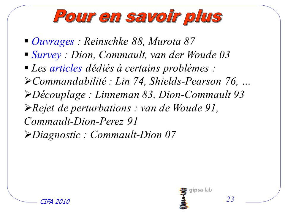 CIFA 2010 23 Ouvrages : Reinschke 88, Murota 87 Survey : Dion, Commault, van der Woude 03 Les articles dédiés à certains problèmes : Commandabilité : Lin 74, Shields-Pearson 76, … Découplage : Linneman 83, Dion-Commault 93 Rejet de perturbations : van de Woude 91, Commault-Dion-Perez 91 Diagnostic : Commault-Dion 07