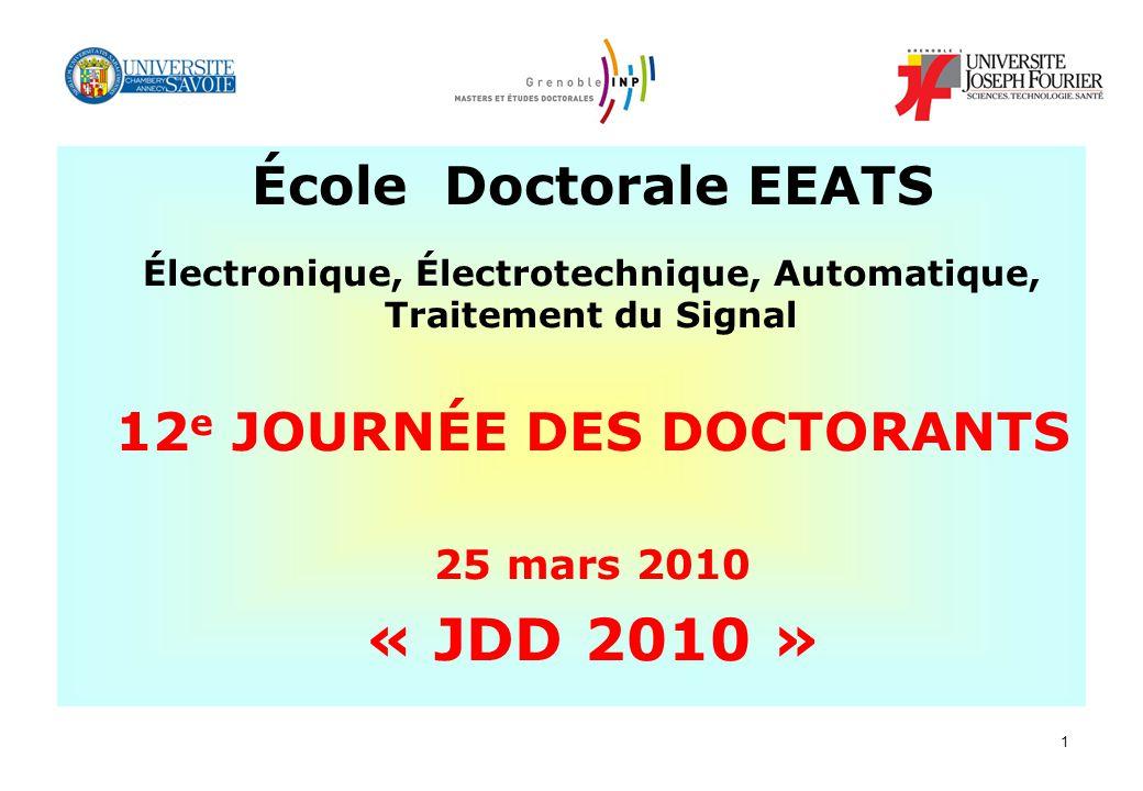1 École Doctorale EEATS Électronique, Électrotechnique, Automatique, Traitement du Signal 12 e JOURNÉE DES DOCTORANTS 25 mars 2010 « JDD 2010 »