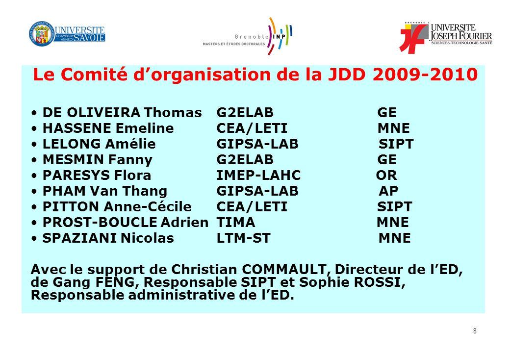 8 Le Comité dorganisation de la JDD 2009-2010 DE OLIVEIRA Thomas G2ELAB GE HASSENE Emeline CEA/LETI MNE LELONG Amélie GIPSA-LAB SIPT MESMIN Fanny G2EL