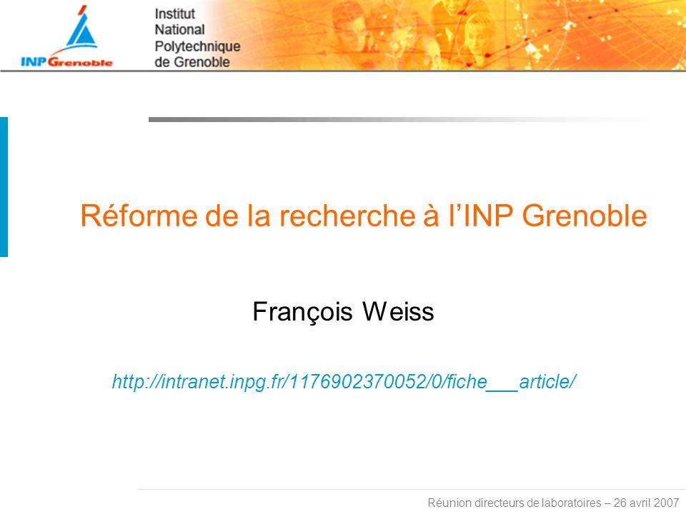 Réunion directeurs de laboratoires – 26 avril 2007 Réforme de la recherche à lINP Grenoble François Weiss http://intranet.inpg.fr/1176902370052/0/fiche___article/