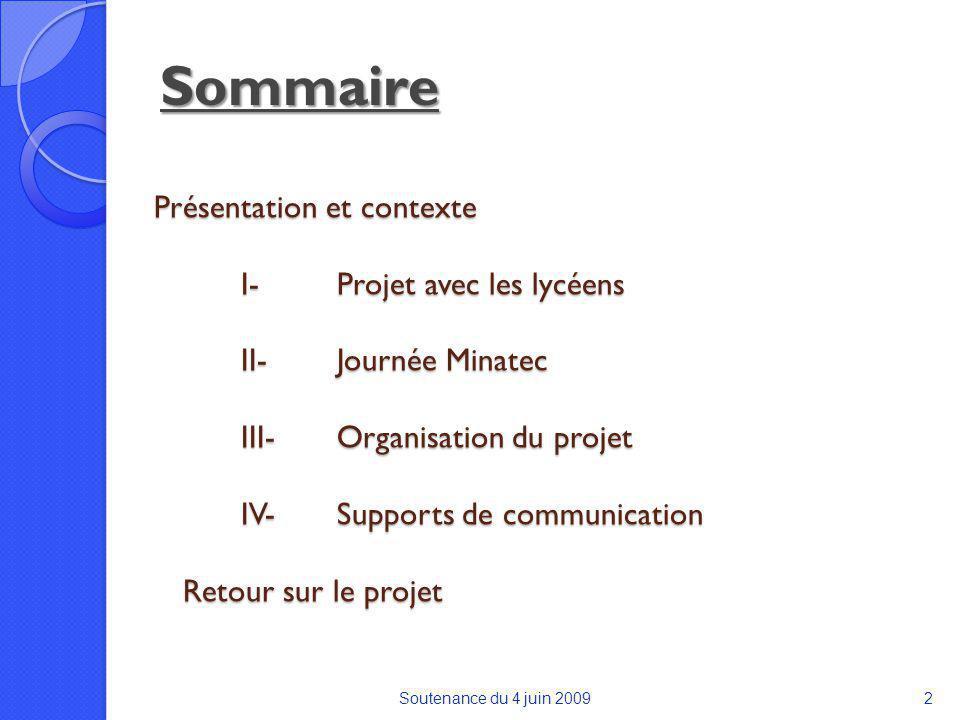 Présentation et contexte I-Projet avec les lycéens II-Journée Minatec III-Organisation du projet IV-Supports de communication Retour sur le projet Soutenance du 4 juin 20092 Sommaire
