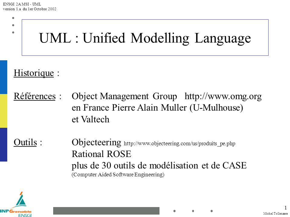 Michel Tollenaere ENSGI 2A MSI - UML version 1.a du 1er Octobre 2002 1 UML : Unified Modelling Language Historique : Références : Object Management Gr