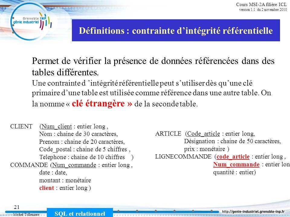 Michel Tollenaere SQL et relationnel 21 Cours MSI-2A filière ICL version 1.1 du 2 novembre 2010 Définitions : contrainte dintégrité référentielle Permet de vérifier la présence de données référencées dans des tables différentes.