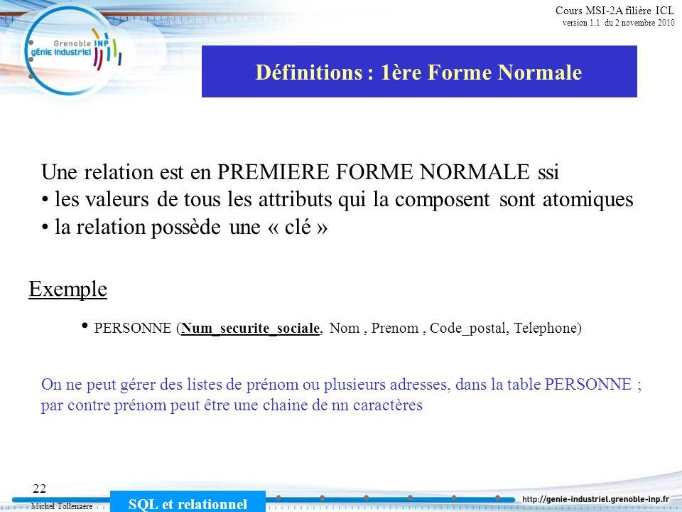 Michel Tollenaere SQL et relationnel 22 Cours MSI-2A filière ICL version 1.1 du 2 novembre 2010 Définitions : 1ère Forme Normale PERSONNE (Num_securite_sociale, Nom, Prenom, Code_postal, Telephone) On ne peut gérer des listes de prénom ou plusieurs adresses, dans la table PERSONNE ; par contre prénom peut être une chaine de nn caractères Une relation est en PREMIERE FORME NORMALE ssi les valeurs de tous les attributs qui la composent sont atomiques la relation possède une « clé » Exemple