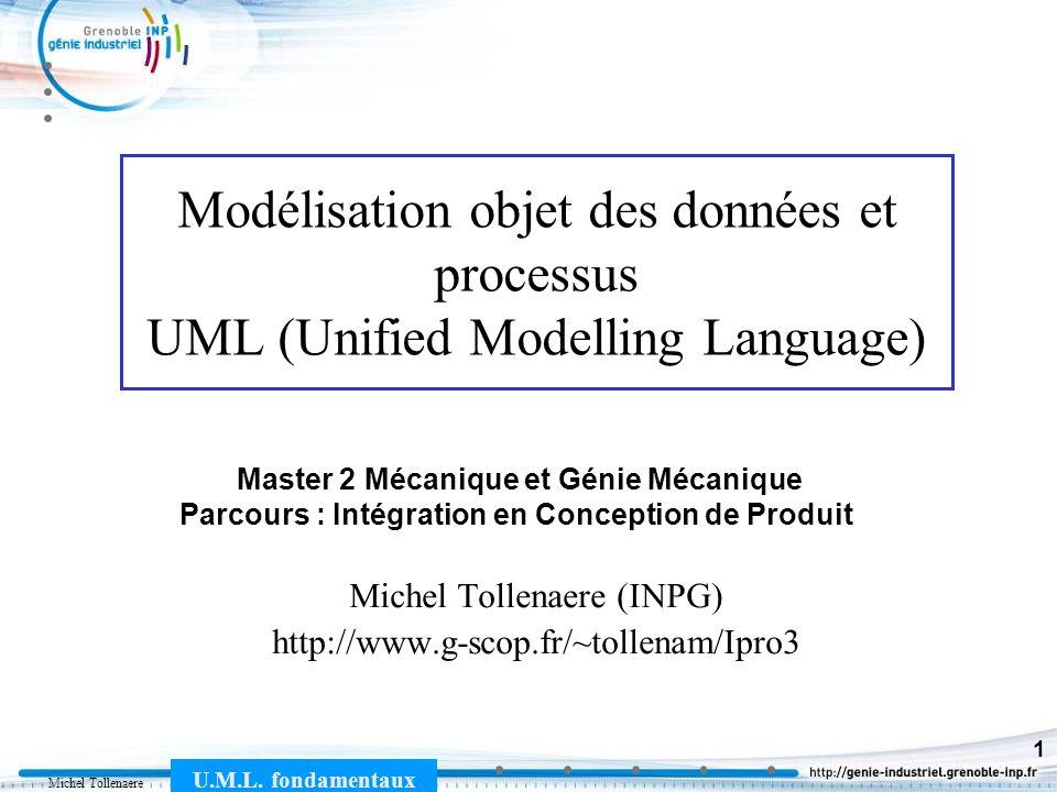 Michel Tollenaere U.M.L. fondamentaux 1 Modélisation objet des données et processus UML (Unified Modelling Language) Michel Tollenaere (INPG) http://w
