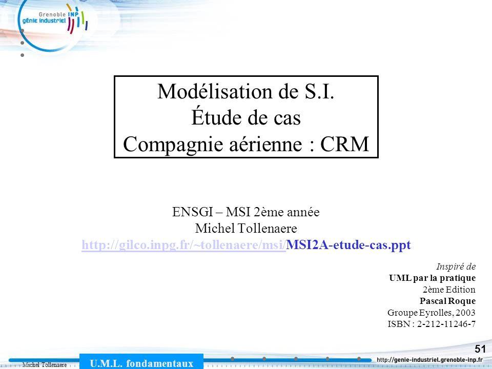 Michel Tollenaere U.M.L. fondamentaux 51 Modélisation de S.I. Étude de cas Compagnie aérienne : CRM ENSGI – MSI 2ème année Michel Tollenaere http://gi