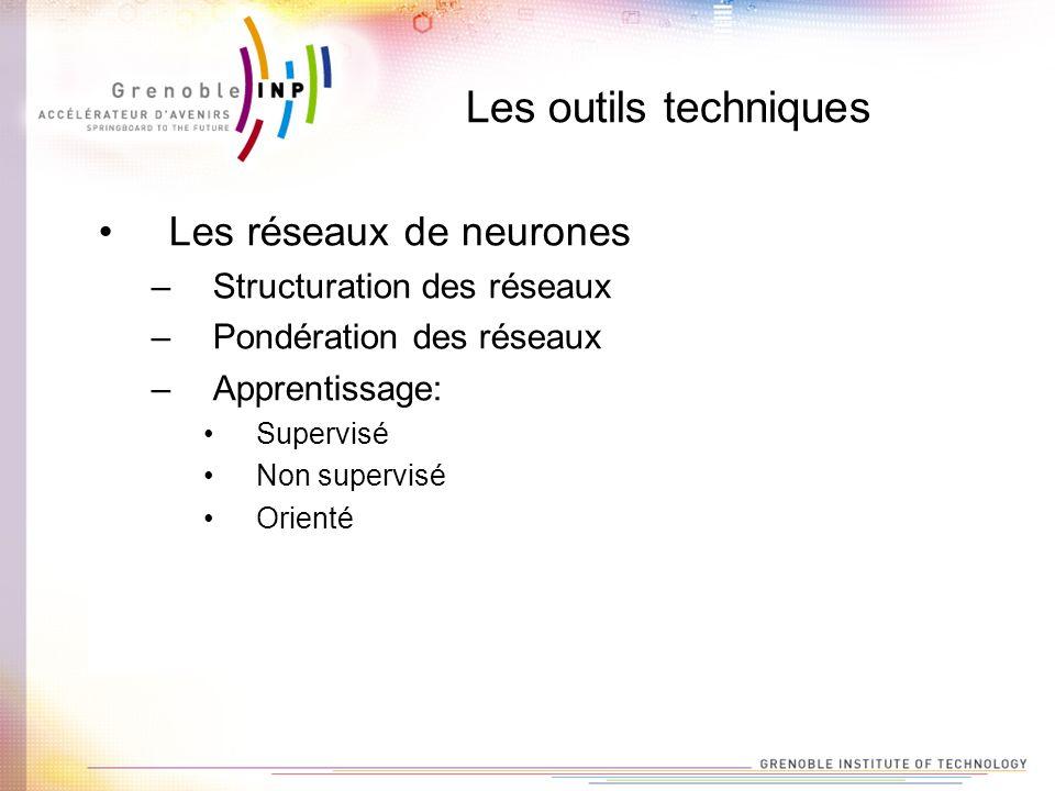 Les outils techniques Les réseaux de neurones –Structuration des réseaux –Pondération des réseaux –Apprentissage: Supervisé Non supervisé Orienté