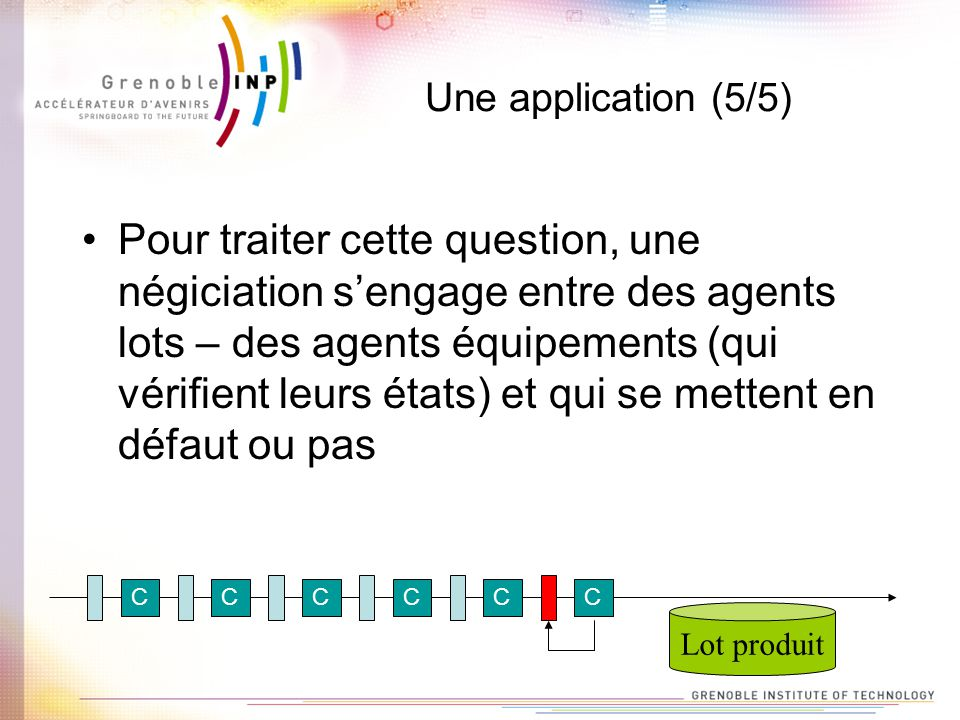 Une application (5/5) Pour traiter cette question, une négiciation sengage entre des agents lots – des agents équipements (qui vérifient leurs états)