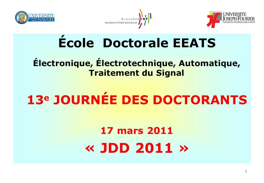 1 École Doctorale EEATS Électronique, Électrotechnique, Automatique, Traitement du Signal 13 e JOURNÉE DES DOCTORANTS 17 mars 2011 « JDD 2011 »