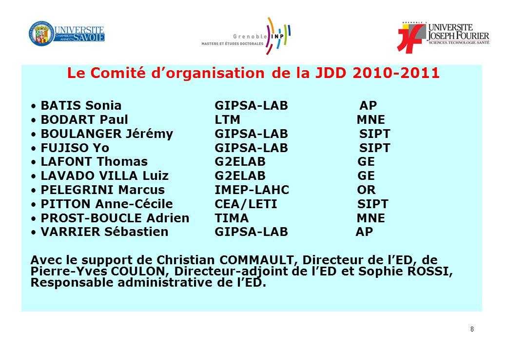 8 Le Comité dorganisation de la JDD 2010-2011 BATIS Sonia GIPSA-LAB AP BODART Paul LTM MNE BOULANGER Jérémy GIPSA-LAB SIPT FUJISO Yo GIPSA-LAB SIPT LAFONT Thomas G2ELAB GE LAVADO VILLA Luiz G2ELAB GE PELEGRINI MarcusIMEP-LAHC OR PITTON Anne-Cécile CEA/LETI SIPT PROST-BOUCLE Adrien TIMA MNE VARRIER Sébastien GIPSA-LAB AP Avec le support de Christian COMMAULT, Directeur de lED, de Pierre-Yves COULON, Directeur-adjoint de lED et Sophie ROSSI, Responsable administrative de lED.
