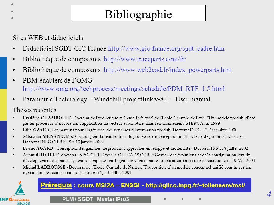 4 PLM / SGDT Master IPro3 Bibliographie Sites WEB et didacticiels Didacticiel SGDT GIC France http://www.gic-france.org/sgdt_cadre.htm Bibliothèque de composants http://www.traceparts.com/fr/ Bibliothèque de composants http://www.web2cad.fr/index_powerparts.htm PDM enablers de lOMG http://www.omg.org/techprocess/meetings/schedule/PDM_RTF_1.5.html Parametric Technology – Windchill projectlink v-8.0 – User manual Thèses récentes Frédéric CHAMBOLLE, Doctorat de Productique et Génie Industriel de l Ecole Centrale de Paris, Un modèle produit piloté par les processus d élaboration : application au secteur automobile dans l environnement STEP , Avril 1999 Lilia GZARA, Les patterns pour l ingénierie des systèmes d information produit.