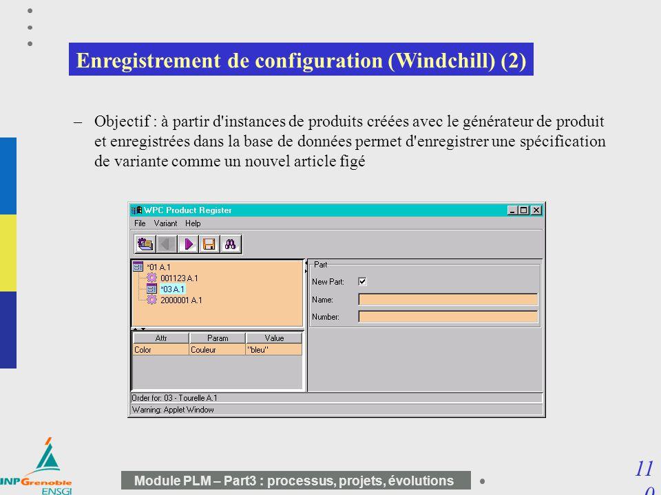 11 0 Module PLM – Part3 : processus, projets, évolutions Enregistrement de configuration (Windchill) (2) –Objectif : à partir d'instances de produits