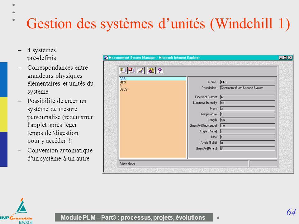 64 Module PLM – Part3 : processus, projets, évolutions Gestion des systèmes dunités (Windchill 1) –4 systèmes pré-définis –Correspondances entre grand