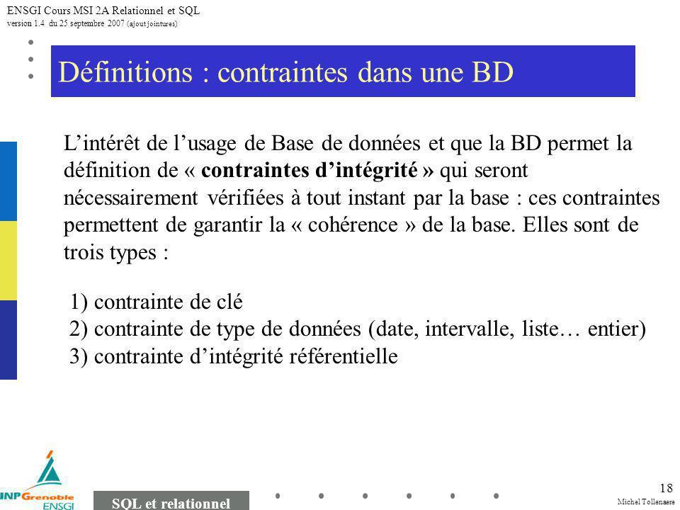 Michel Tollenaere SQL et relationnel ENSGI Cours MSI 2A Relationnel et SQL version 1.4 du 25 septembre 2007 (ajout jointures) 18 Définitions : contraintes dans une BD Lintérêt de lusage de Base de données et que la BD permet la définition de « contraintes dintégrité » qui seront nécessairement vérifiées à tout instant par la base : ces contraintes permettent de garantir la « cohérence » de la base.