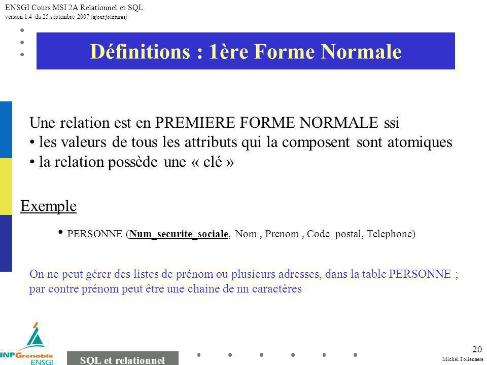 Michel Tollenaere SQL et relationnel ENSGI Cours MSI 2A Relationnel et SQL version 1.4 du 25 septembre 2007 (ajout jointures) 20 Définitions : 1ère Forme Normale PERSONNE (Num_securite_sociale, Nom, Prenom, Code_postal, Telephone) On ne peut gérer des listes de prénom ou plusieurs adresses, dans la table PERSONNE ; par contre prénom peut être une chaine de nn caractères Une relation est en PREMIERE FORME NORMALE ssi les valeurs de tous les attributs qui la composent sont atomiques la relation possède une « clé » Exemple