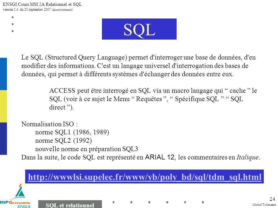 Michel Tollenaere SQL et relationnel ENSGI Cours MSI 2A Relationnel et SQL version 1.4 du 25 septembre 2007 (ajout jointures) 24 SQL Le SQL (Structured Query Language) permet d interroger une base de données, d en modifier des informations.
