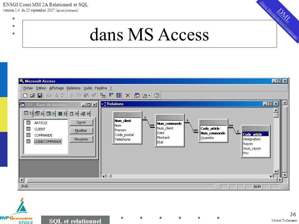 Michel Tollenaere SQL et relationnel ENSGI Cours MSI 2A Relationnel et SQL version 1.4 du 25 septembre 2007 (ajout jointures) 36 dans MS Access DML (Data Manipulation Language)
