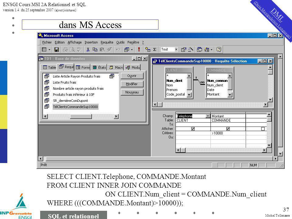 Michel Tollenaere SQL et relationnel ENSGI Cours MSI 2A Relationnel et SQL version 1.4 du 25 septembre 2007 (ajout jointures) 37 dans MS Access SELECT CLIENT.Telephone, COMMANDE.Montant FROM CLIENT INNER JOIN COMMANDE ON CLIENT.Num_client = COMMANDE.Num_client WHERE (((COMMANDE.Montant)>10000)); DML (Data Manipulation Language)