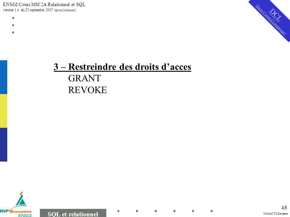 Michel Tollenaere SQL et relationnel ENSGI Cours MSI 2A Relationnel et SQL version 1.4 du 25 septembre 2007 (ajout jointures) 48 DCL (Data Control Language) 3 – Restreindre des droits dacces GRANT REVOKE