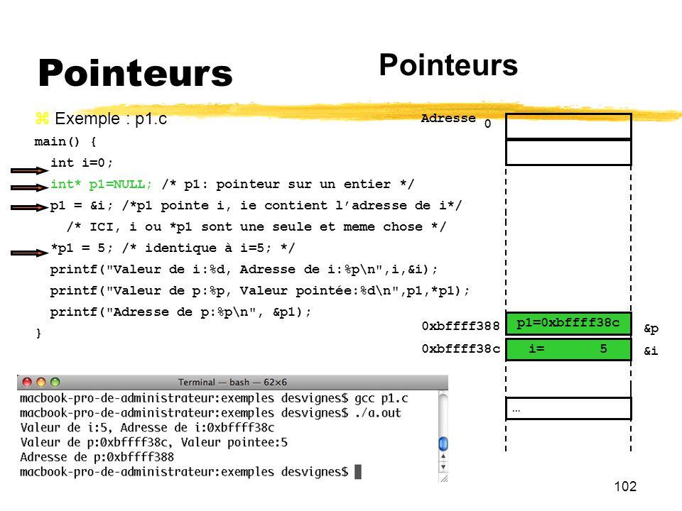102 Pointeurs Exemple : p1.c main() { int i=0; int* p1=NULL; /* p1: pointeur sur un entier */ p1 = &i; /*p1 pointe i, ie contient ladresse de i*/ /* I