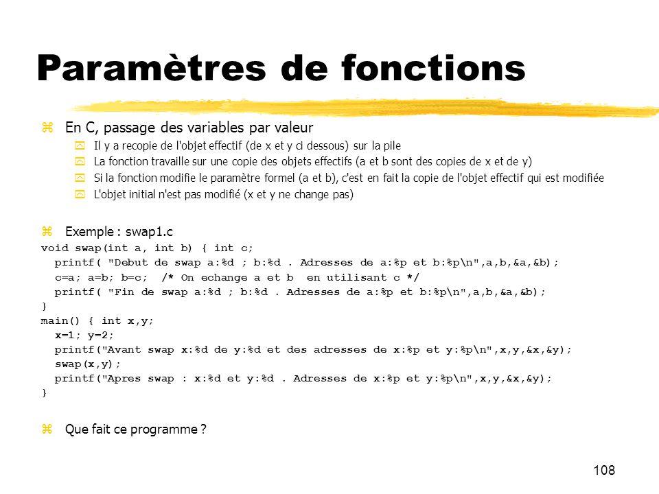 108 Paramètres de fonctions En C, passage des variables par valeur Il y a recopie de l'objet effectif (de x et y ci dessous) sur la pile La fonction t