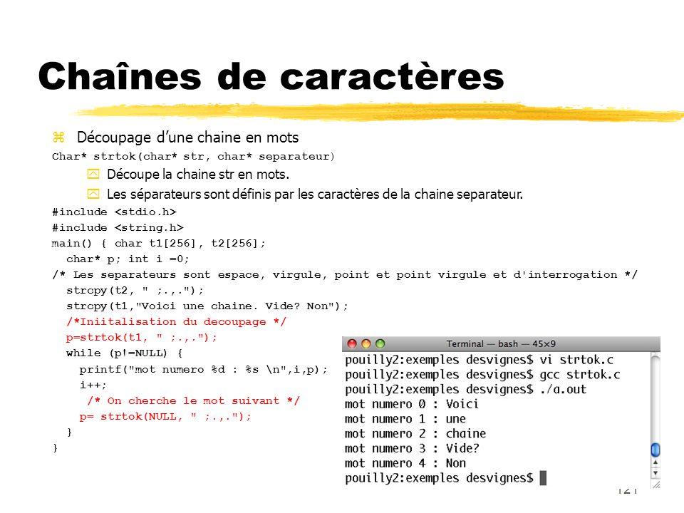 121 Chaînes de caractères Découpage dune chaine en mots Char* strtok(char* str, char* separateur) Découpe la chaine str en mots. Les séparateurs sont
