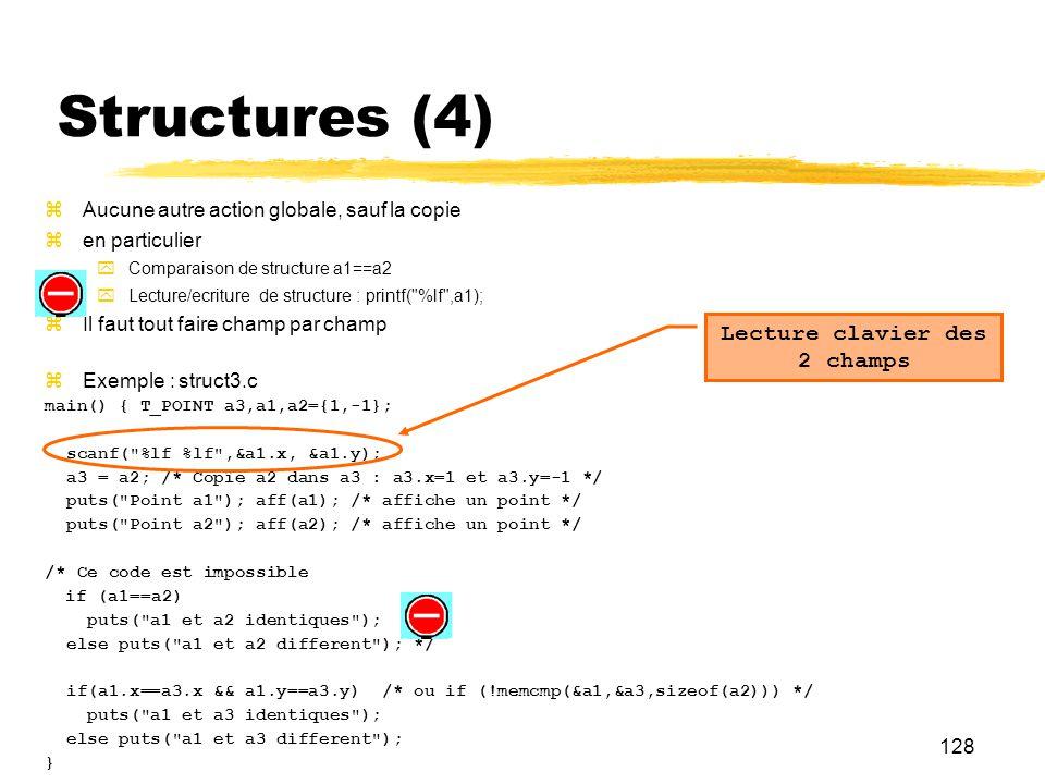 128 Structures (4) Aucune autre action globale, sauf la copie en particulier Comparaison de structure a1==a2 Lecture/ecriture de structure : printf(