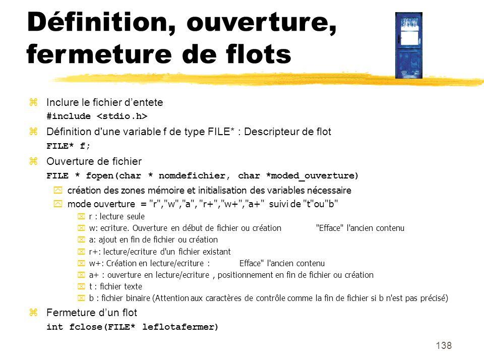 138 Définition, ouverture, fermeture de flots Inclure le fichier dentete #include Définition d'une variable f de type FILE* : Descripteur de flot FILE