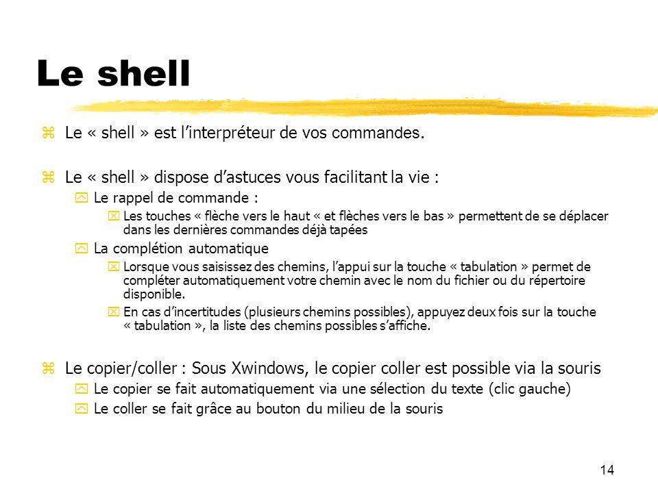 14 Le shell Le « shell » est linterpréteur de vos commandes. Le « shell » dispose dastuces vous facilitant la vie : Le rappel de commande : Les touche