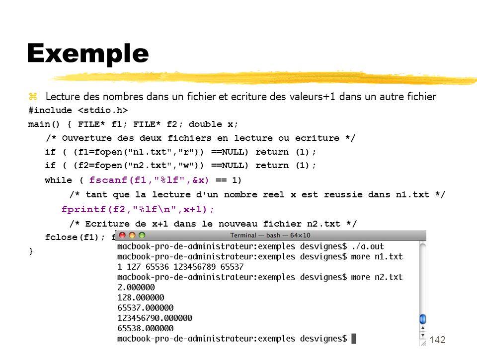 142 Exemple Lecture des nombres dans un fichier et ecriture des valeurs+1 dans un autre fichier #include main() { FILE* f1; FILE* f2; double x; /* Ouv
