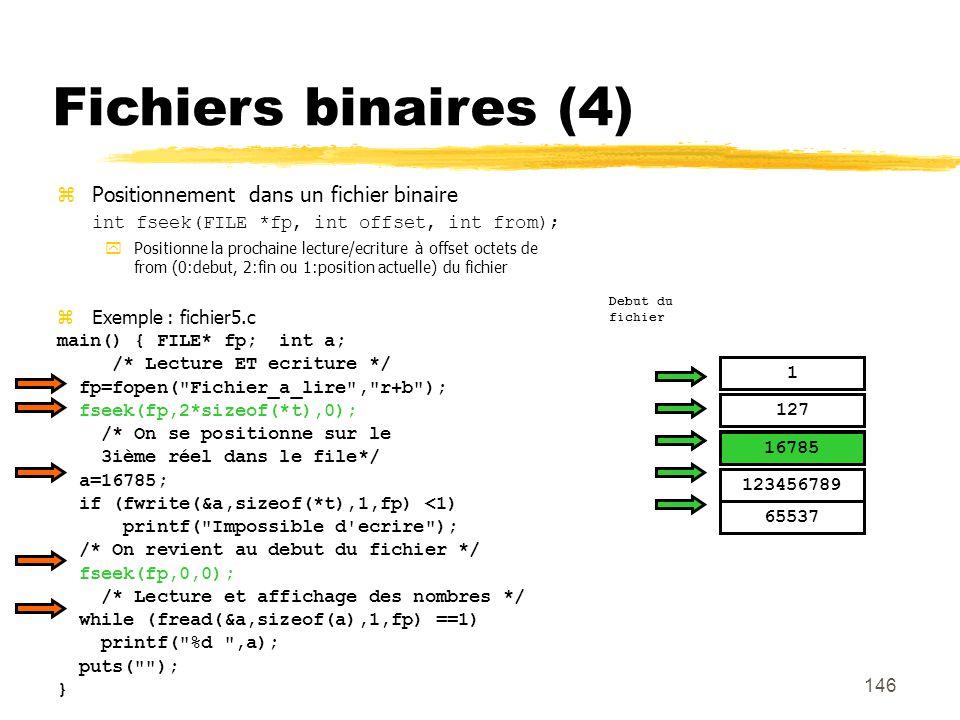 146 Fichiers binaires (4) Positionnement dans un fichier binaire int fseek(FILE *fp, int offset, int from); Positionne la prochaine lecture/ecriture à