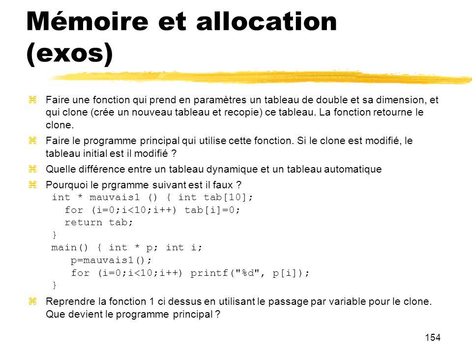 154 Mémoire et allocation (exos) Faire une fonction qui prend en paramètres un tableau de double et sa dimension, et qui clone (crée un nouveau tablea
